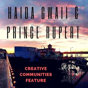 Creative Communities Feature: Haida Gwaii & Prince Rupert