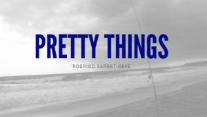 Guest Blog: Pretty Things | by Rodrigo Sarrat-Cave